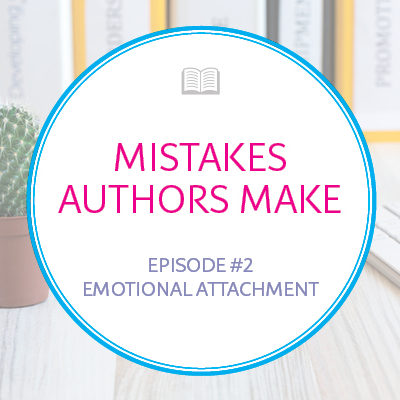 Mistakes Authors Make: Emotional Attachment